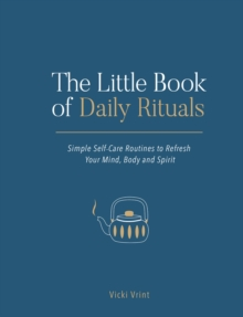 The Little Book of Daily Rituals : Simple Self-Care Routines to Refresh Your Mind, Body and Spirit, EPUB eBook