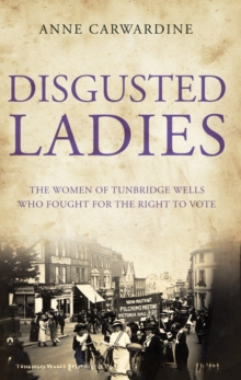 Disgusted Ladies : The women of Tunbridge Wells who fought for the right to vote, Paperback Book