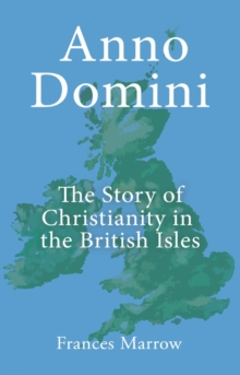 Anno Domini: The Story of Christianity in the British Isles, Paperback / softback Book
