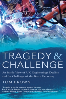 Tragedy & Challenge : An Inside View of UK Engineering's Decline and the Challenge of the Brexit Economy, Hardback Book