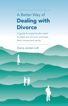 A Better Way of Dealing with Divorce : A guide for parents who want to keep out of court, and save their money and sanity, Paperback Book