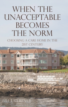 When the Unacceptable Becomes the Norm : Choosing a Care Home in the 21st Century, Paperback Book