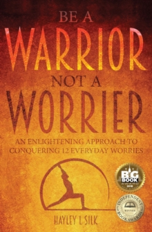 Be a Warrior Not a Worrier : An Enlightening Approach to Conquering 12 Everyday Worries, Paperback / softback Book