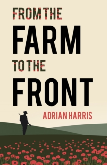 From the Farm to the Front : A South Gloucestershire Family's Experiences During the First World War, Showing the Effects on Everyone from the Home Front to the Battle of the Somme., Paperback Book