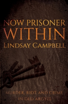 Now Prisoner Within : Murder, Riot and Crime in Old Argyll, Paperback Book