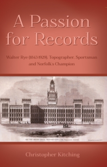 A Passion for Records : Walter Rye (1843-1929), Topographer, Sportsman and Norfolk's Champion, Paperback / softback Book