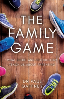 The Family Game : What Sport and Psychology Teach Us About Parenting, Paperback Book