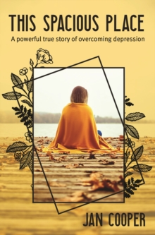 This Spacious Place : A powerful true story of overcoming depression, Paperback / softback Book