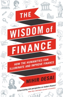 The Wisdom of Finance : How the Humanities Can Illuminate and Improve Finance, Paperback Book