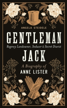 Gentleman Jack : A biography of Anne Lister, Regency Landowner, Seducer and Secret Diarist, Hardback Book