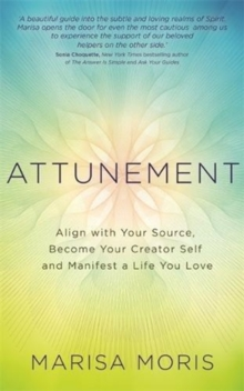 Attunement : Align with Your Source, Become Your Creator Self, and Manifest a Life You Love, Paperback / softback Book
