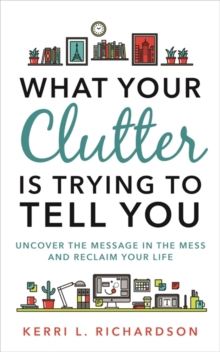 What Your Clutter Is Trying to Tell You : Uncover the Message in the Mess and Reclaim Your Life, Paperback / softback Book