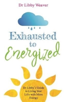 Exhausted to Energized : Dr Libby's Guide to Living Your Life with More Energy, Paperback Book