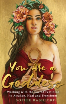 You Are a Goddess : Working with the Sacred Feminine to Awaken, Heal and Transform, Paperback / softback Book