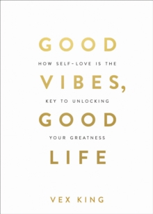 Good Vibes, Good Life : How Self-Love Is the Key to Unlocking Your Greatness, Paperback / softback Book