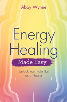 Energy Healing Made Easy : Unlock Your Potential as a Healer, Paperback / softback Book