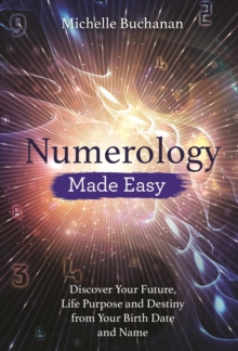 Numerology Made Easy : Discover Your Future, Life Purpose and Destiny from Your Birth Date and Name, Paperback / softback Book
