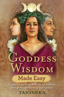 Goddess Wisdom Made Easy : Connect to the Power of the Sacred Feminine through Ancient Teachings and Practices, Paperback / softback Book