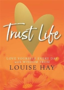 Trust Life : Love Yourself Every Day with Wisdom from Louise Hay, Paperback / softback Book