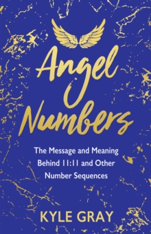 Angel Numbers : The Message and Meaning Behind 11:11 and Other Number Sequences, Paperback / softback Book