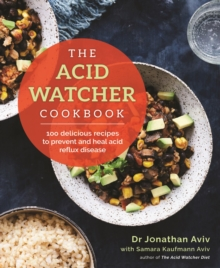 The Acid Watcher Cookbook : 100+ Delicious Recipes to Prevent and Heal Acid Reflux Disease, Paperback / softback Book