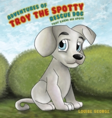 Adventures of Troy the Spotty Rescue Dog : Troy Earns His Spots, Hardback Book