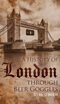 A History of London through Beer Goggles, Hardback Book