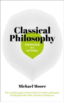 Knowledge in a Nutshell: Classical Philosophy : The complete guide to the founders of western philosophy, including Socrates, Plato, Aristotle, and Epicurus, Paperback / softback Book