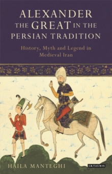 Alexander the Great in the Persian Tradition : History, Myth and Legend in Medieval Iran, Hardback Book