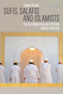 Sufis, Salafis and Islamists : The Contested Ground of British Islamic Activism, Paperback Book