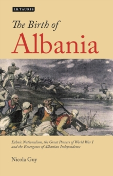 The Birth of Albania : Ethnic Nationalism, the Great Powers of World War I and the Emergence of Albanian Independence, Paperback Book