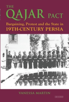 The Qajar Pact : Bargaining, Protest and the State in Nineteenth-Century Persia, Paperback Book