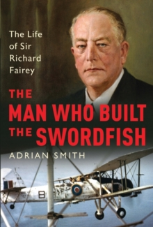 The Man Who Built the Swordfish : The Life of Sir Richard Fairey, 1887-1956, Hardback Book