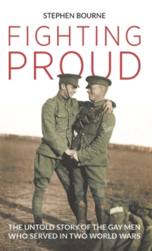Fighting Proud : The Untold Story of the Gay Men Who Served in Two World Wars, Paperback / softback Book