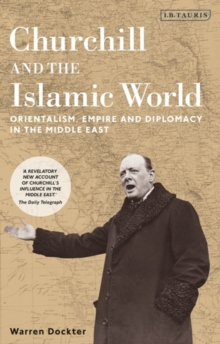 Churchill and the Islamic World : Orientalism, Empire and Diplomacy in the Middle East, Paperback / softback Book