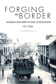 Forging the Border : Donegal and Derry in Times of Revolution, 1911-1925, Paperback / softback Book
