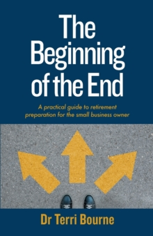 The Beginning of The End : A practical guide to retirement preparation for the small business owner, Paperback / softback Book