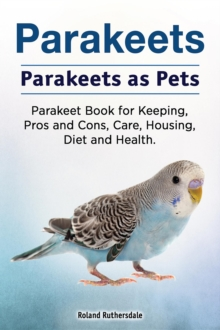 Parakeets. Parakeets as Pets. Parakeet Book for Keeping, Pros and Cons, Care, Housing, Diet and Health., EPUB eBook