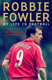 Robbie Fowler: My Life In Football : Goals, Glory & The Lessons I've Learnt, Hardback Book