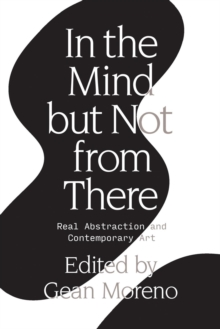 In the Mind But Not From There : Real Abstraction and Contemporary Art, Paperback / softback Book