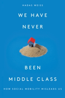 We Have Never Been Middle Class : How Social Mobility Misleads Us, Hardback Book
