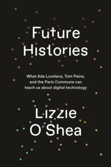 Future Histories : What Ada Lovelace, Tom Paine, and the Paris Commune Can Teach Us About Digital Technology, Hardback Book