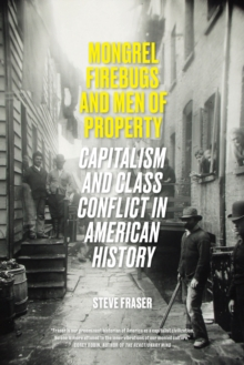 Mongrel Firebugs and Men of Property : Capitalism and Class Conflict in American History, Paperback / softback Book