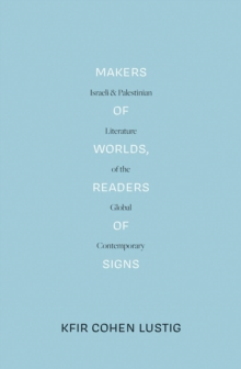 Makers of Worlds, Readers of Signs : Israeli and Palestinian Literature of the Global Contemporary, Paperback / softback Book