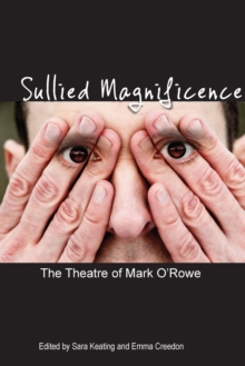 Sullied Magnificence : The Theatre of Mark O'Rowe, Paperback / softback Book