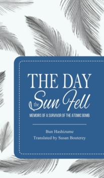 The Day the Sun Fell : Memoirs of a Survivor of the Atomic Bomb, Hardback Book