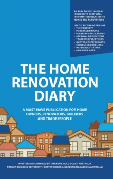 The Home Renovation Diary : A Must Have Publication For Home Owners, Renovators, Builders and Tradespeople, Hardback Book