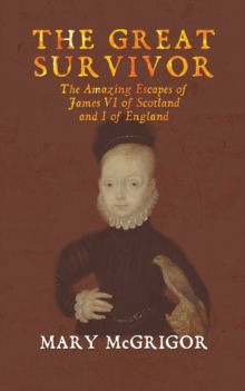 The The Great Survivor: The Amazing Escapes of James VI of Scotland and I of England, Paperback / softback Book