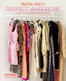 Practical Princess Perfect Wardrobe : Declutter and Re-Jig Your Wardrobe to Transform Your Life, Hardback Book