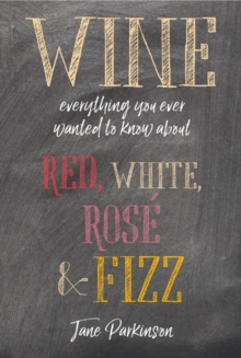 Wine : Everything You Ever Wanted to Know About Red, White, Rose & Fizz, Hardback Book
